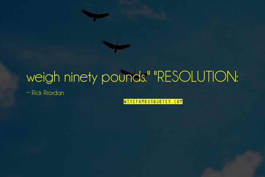 """Best Resolution Quotes By Rick Riordan: weigh ninety pounds."""" """"RESOLUTION:"""