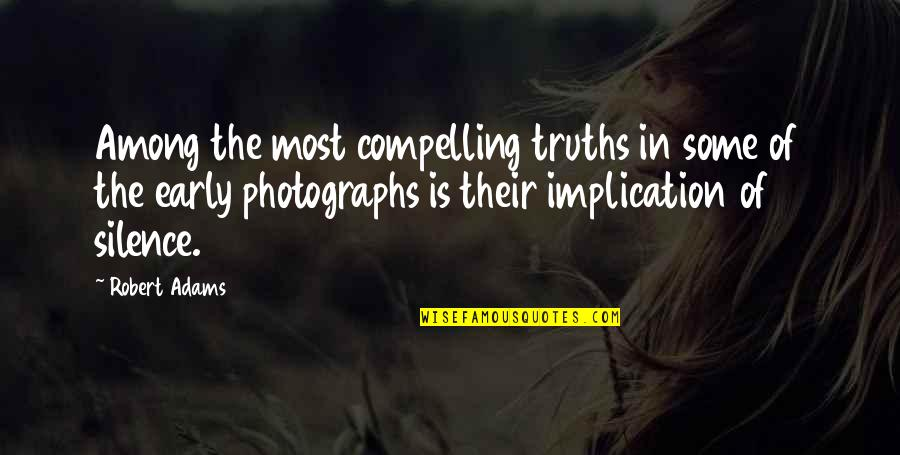 Best Robert Adams Quotes By Robert Adams: Among the most compelling truths in some of