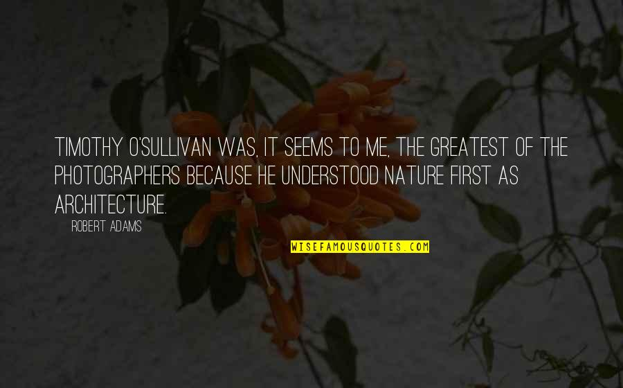 Best Robert Adams Quotes By Robert Adams: Timothy O'Sullivan was, it seems to me, the