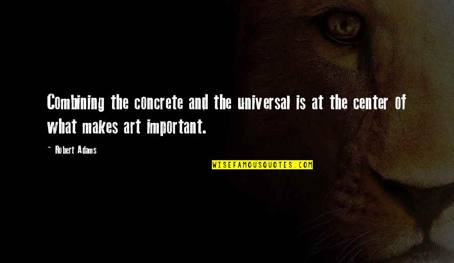 Best Robert Adams Quotes By Robert Adams: Combining the concrete and the universal is at