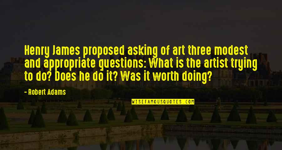 Best Robert Adams Quotes By Robert Adams: Henry James proposed asking of art three modest