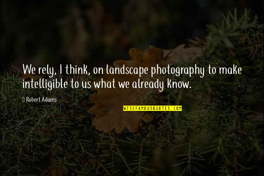 Best Robert Adams Quotes By Robert Adams: We rely, I think, on landscape photography to