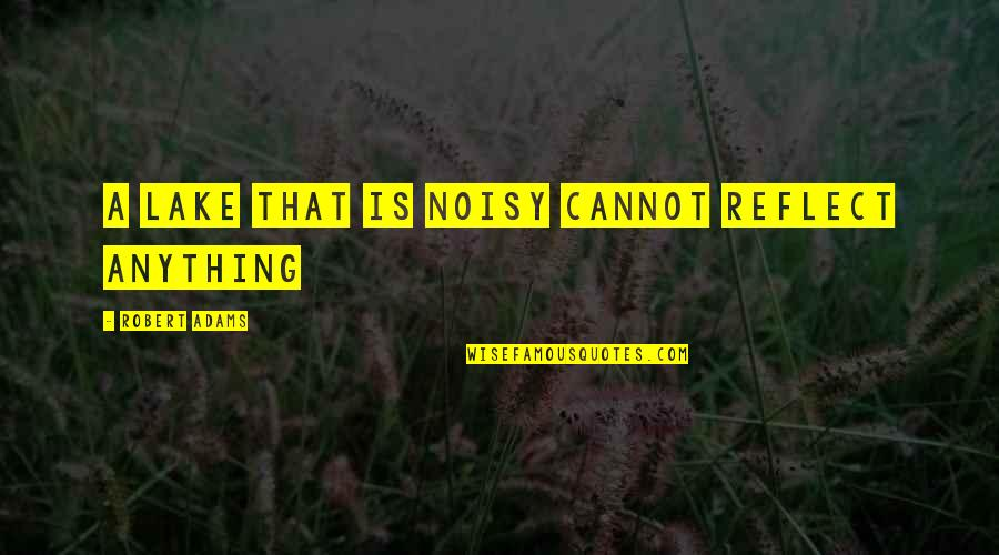 Best Robert Adams Quotes By Robert Adams: A lake that is noisy cannot reflect anything