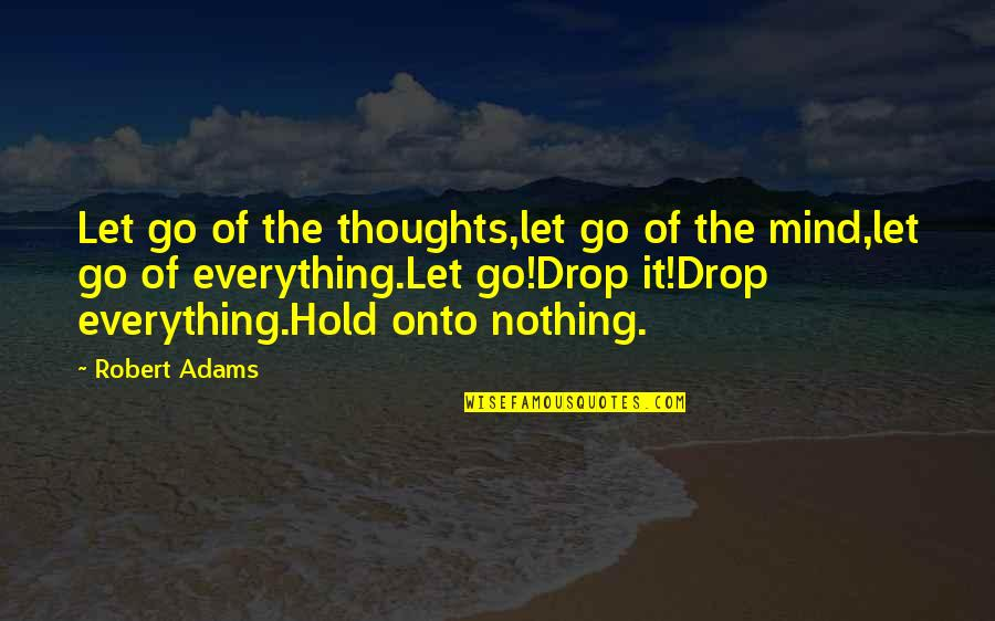Best Robert Adams Quotes By Robert Adams: Let go of the thoughts,let go of the