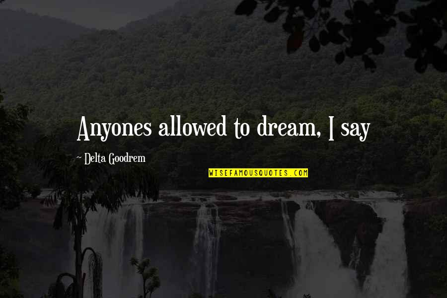 Best Rock Wrestling Quotes By Delta Goodrem: Anyones allowed to dream, I say