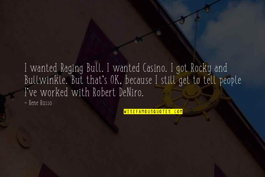 Best Rocky And Bullwinkle Quotes By Rene Russo: I wanted Raging Bull. I wanted Casino. I