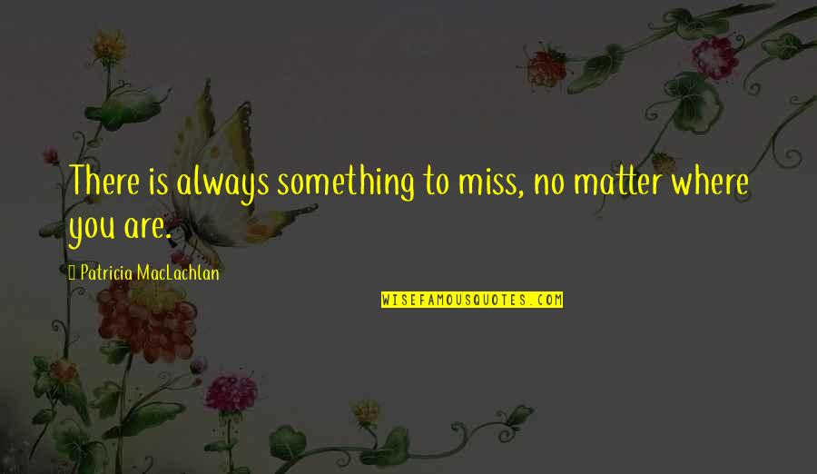 Best Romantic Poet Quotes By Patricia MacLachlan: There is always something to miss, no matter