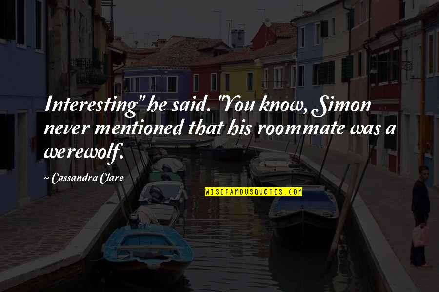 "Best Roommate Quotes By Cassandra Clare: Interesting"" he said. ""You know, Simon never mentioned"
