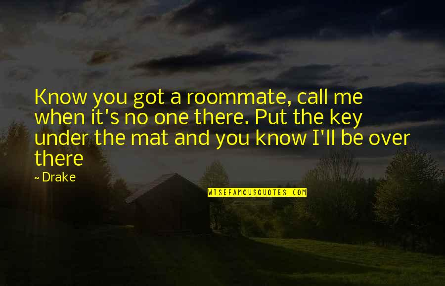 Best Roommate Quotes By Drake: Know you got a roommate, call me when