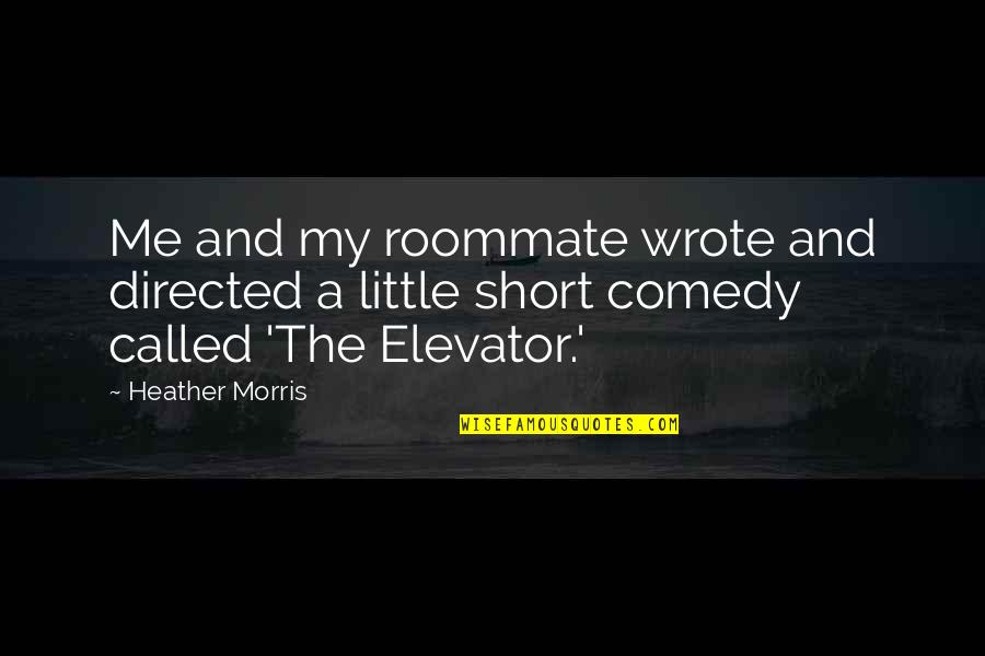 Best Roommate Quotes By Heather Morris: Me and my roommate wrote and directed a