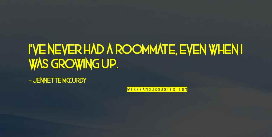 Best Roommate Quotes By Jennette McCurdy: I've never had a roommate, even when I