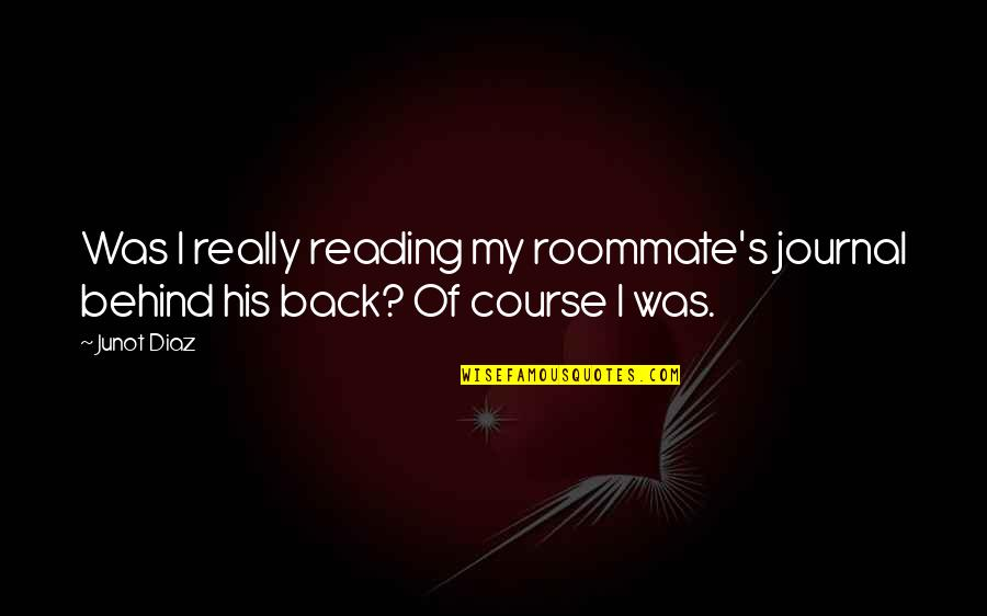 Best Roommate Quotes By Junot Diaz: Was I really reading my roommate's journal behind