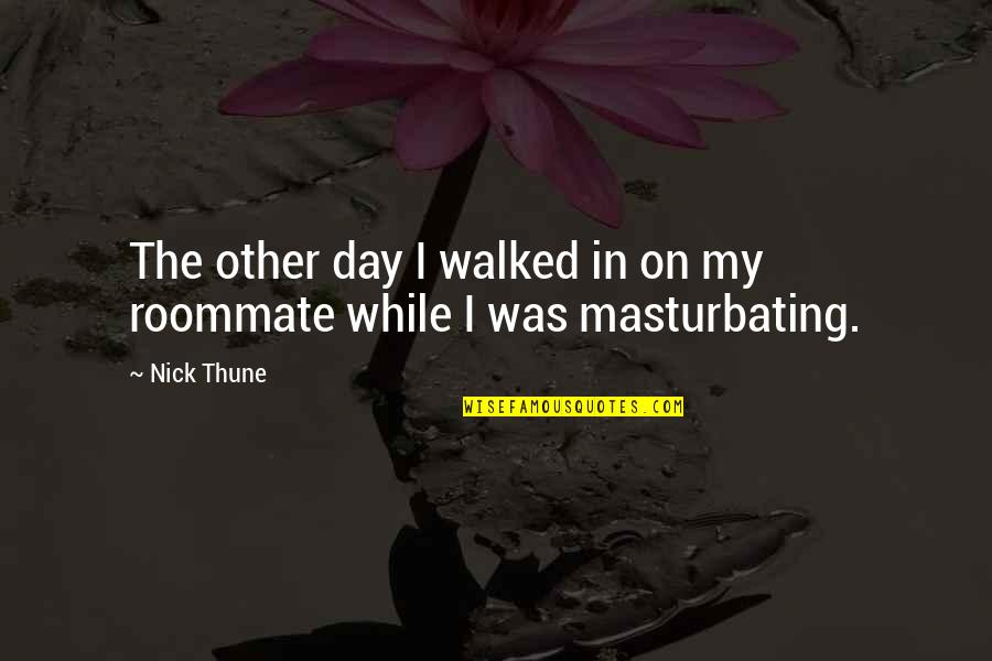 Best Roommate Quotes By Nick Thune: The other day I walked in on my