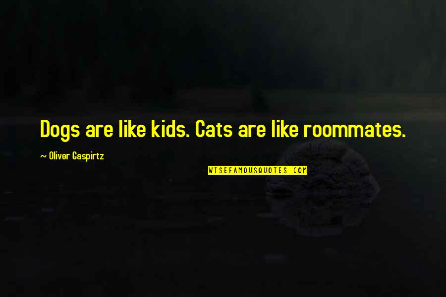 Best Roommate Quotes By Oliver Gaspirtz: Dogs are like kids. Cats are like roommates.