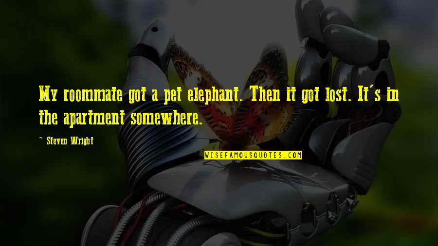 Best Roommate Quotes By Steven Wright: My roommate got a pet elephant. Then it