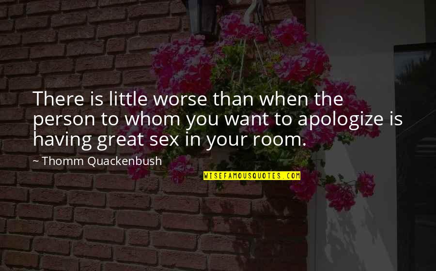 Best Roommate Quotes By Thomm Quackenbush: There is little worse than when the person