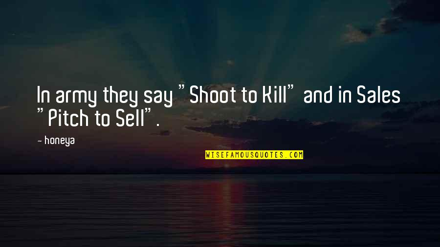 "Best Sales Pitch Quotes By Honeya: In army they say ""Shoot to Kill"" and"