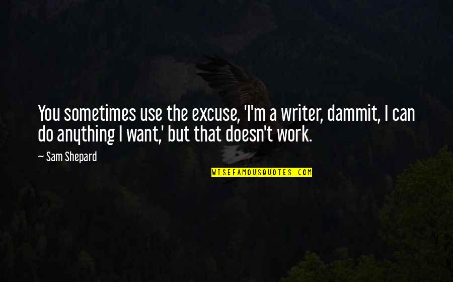 Best Sam Shepard Quotes By Sam Shepard: You sometimes use the excuse, 'I'm a writer,