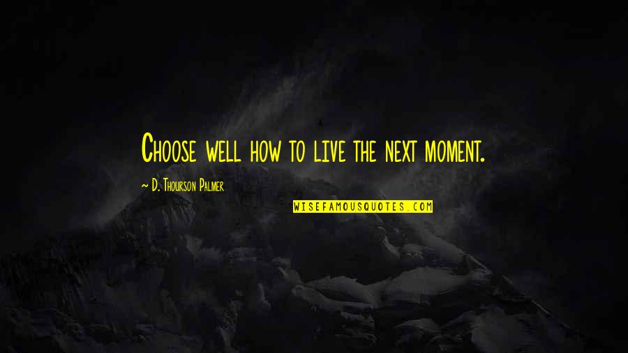 Best Seahawks Quotes By D. Thourson Palmer: Choose well how to live the next moment.