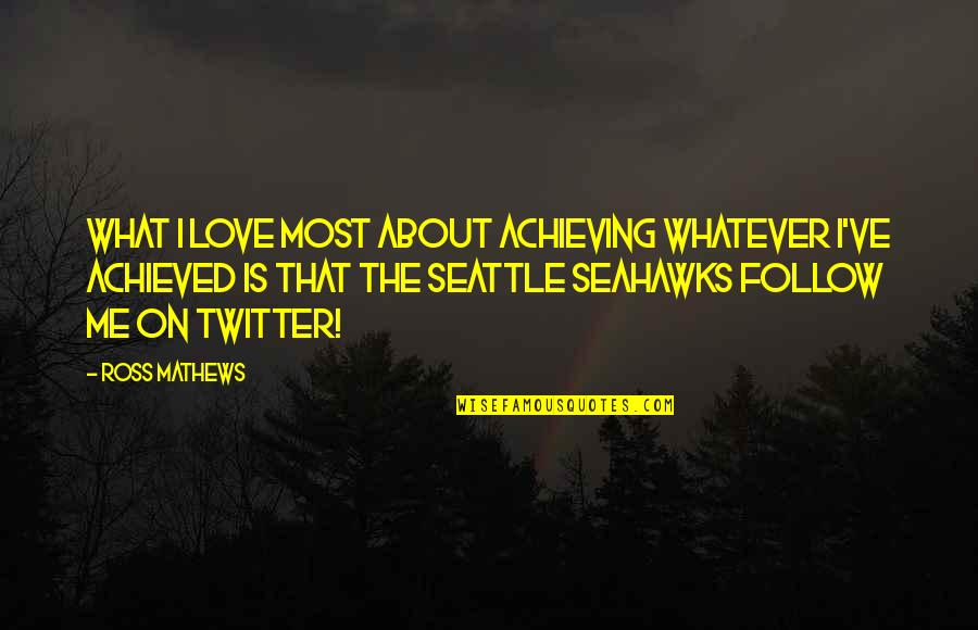 Best Seahawks Quotes By Ross Mathews: What I love most about achieving whatever I've