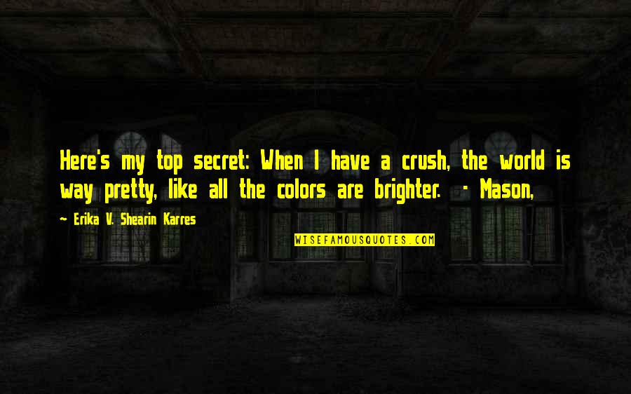 Best Secret Crush Quotes By Erika V. Shearin Karres: Here's my top secret: When I have a