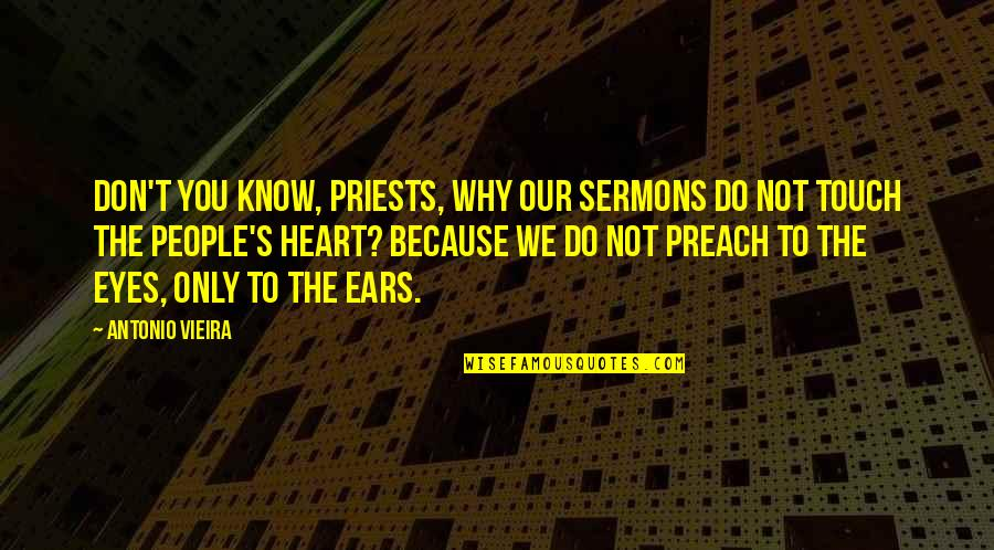 Best Sermons Quotes By Antonio Vieira: Don't you know, priests, why our sermons do