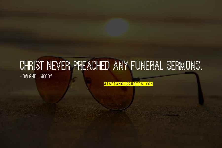 Best Sermons Quotes By Dwight L. Moody: Christ never preached any funeral sermons.