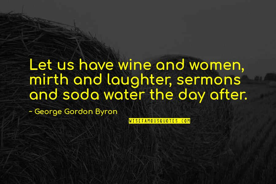 Best Sermons Quotes By George Gordon Byron: Let us have wine and women, mirth and