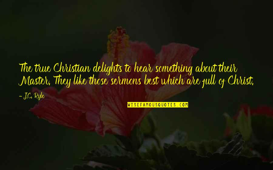 Best Sermons Quotes By J.C. Ryle: The true Christian delights to hear something about