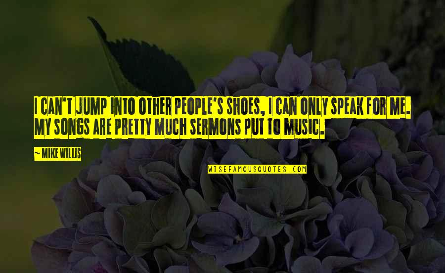 Best Sermons Quotes By Mike Willis: I can't jump into other people's shoes, I