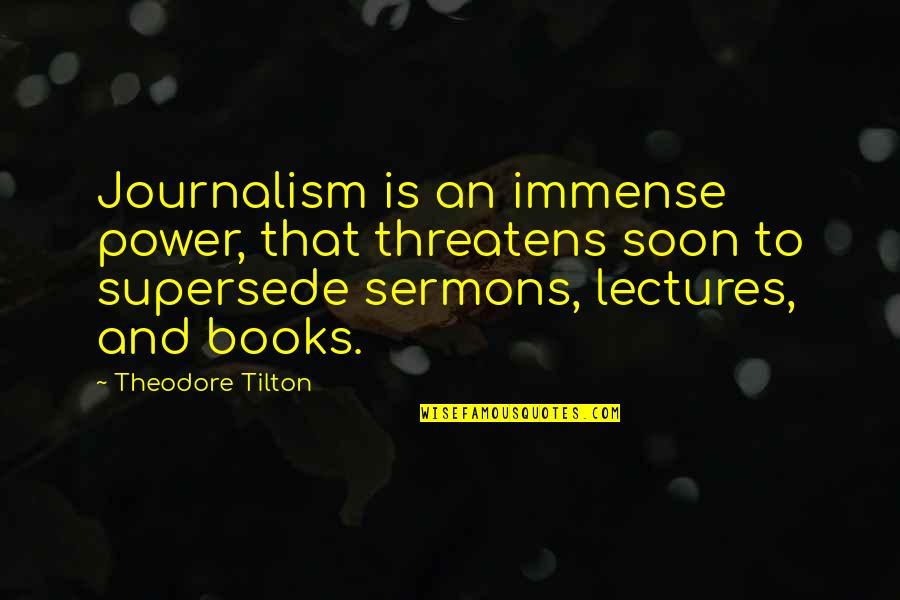 Best Sermons Quotes By Theodore Tilton: Journalism is an immense power, that threatens soon