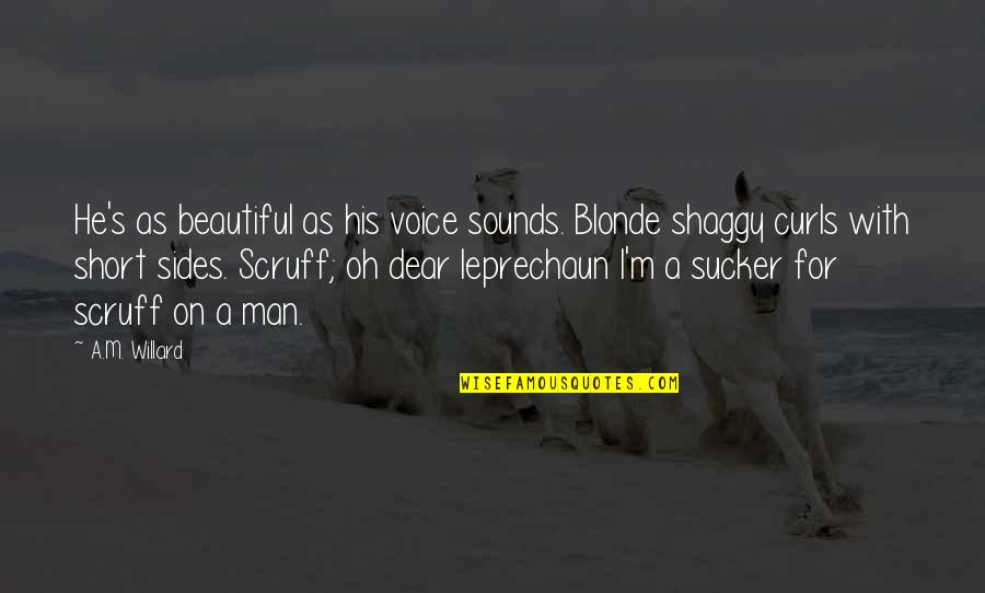 Best Shaggy Quotes By A.M. Willard: He's as beautiful as his voice sounds. Blonde