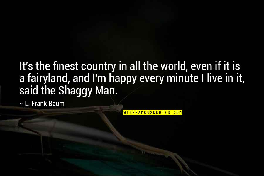 Best Shaggy Quotes By L. Frank Baum: It's the finest country in all the world,