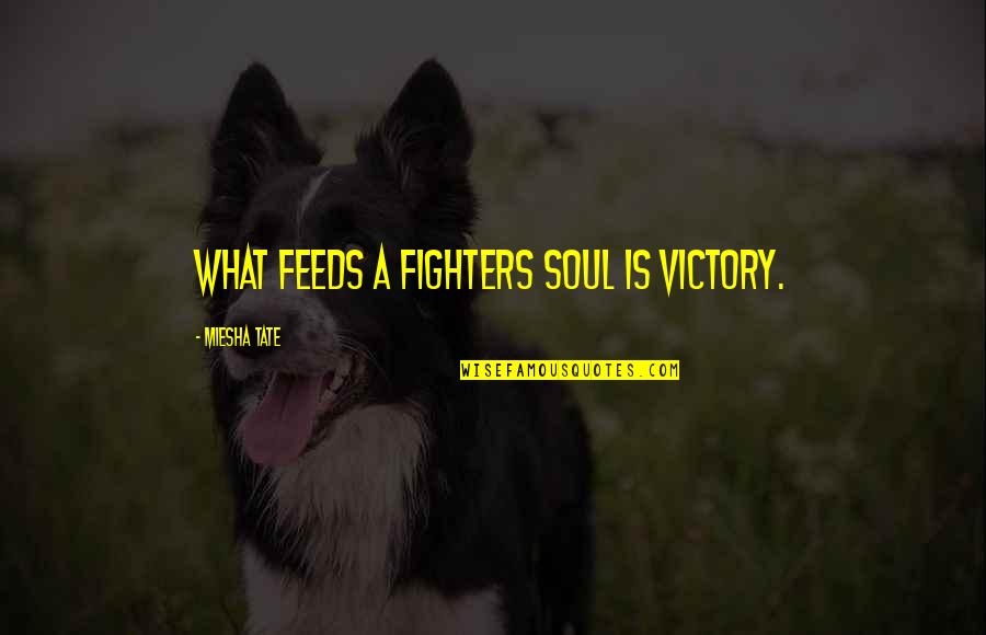 Best Shaggy Quotes By Miesha Tate: What feeds a fighters soul is victory.