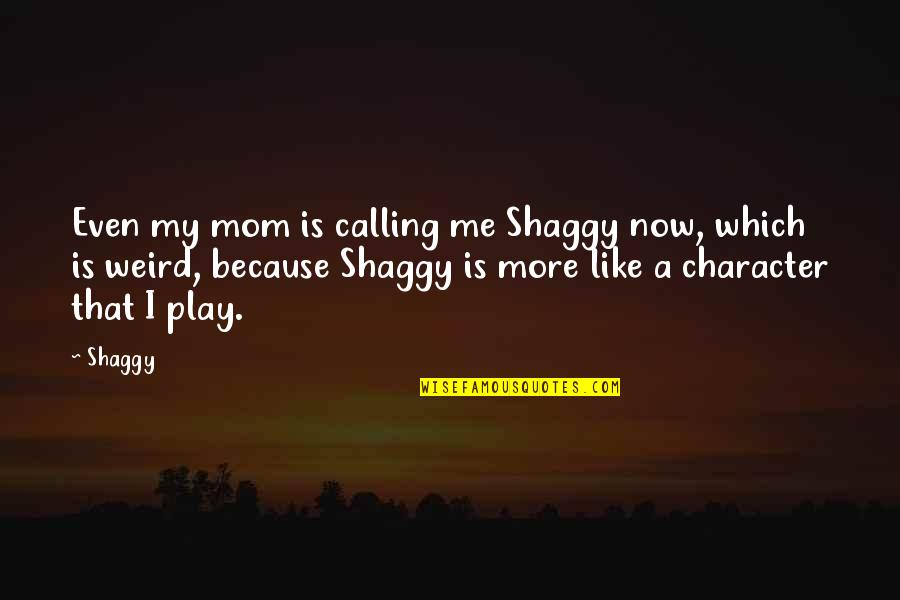 Best Shaggy Quotes By Shaggy: Even my mom is calling me Shaggy now,