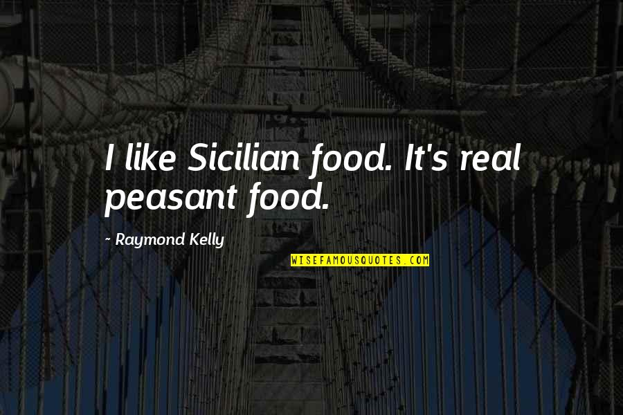 Best Sicilian Quotes By Raymond Kelly: I like Sicilian food. It's real peasant food.