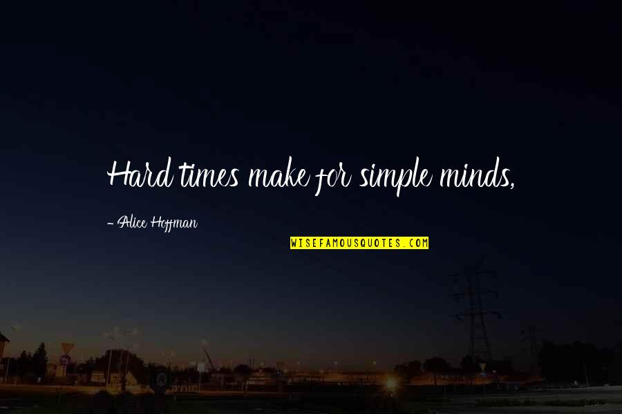 Best Simple Minds Quotes By Alice Hoffman: Hard times make for simple minds,