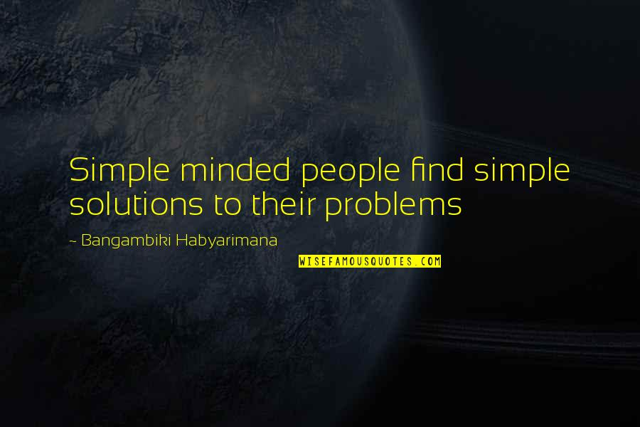 Best Simple Minds Quotes By Bangambiki Habyarimana: Simple minded people find simple solutions to their