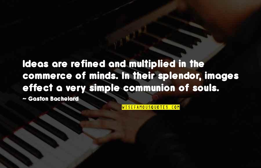 Best Simple Minds Quotes By Gaston Bachelard: Ideas are refined and multiplied in the commerce