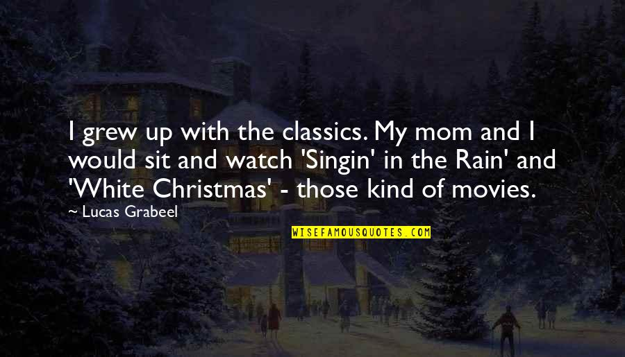Best Singin In The Rain Quotes By Lucas Grabeel: I grew up with the classics. My mom