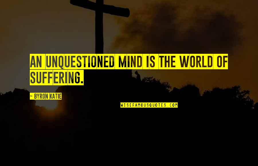 Best Site Stock Quotes By Byron Katie: An unquestioned mind is the world of suffering.