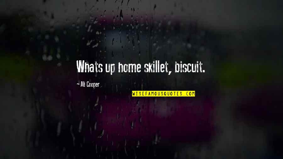 Best Skillet Quotes By Ali Cooper: Whats up home skillet, biscuit.