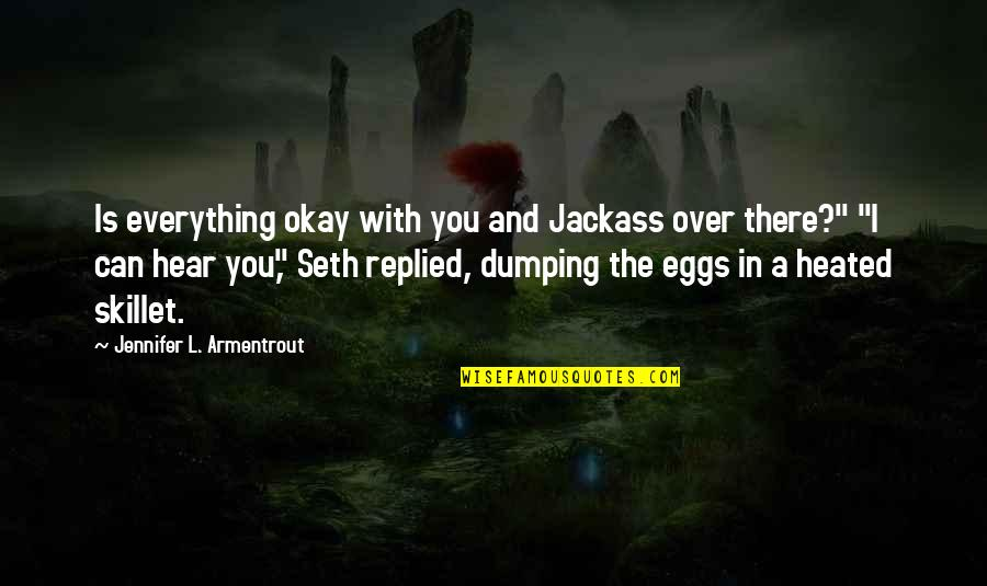 Best Skillet Quotes By Jennifer L. Armentrout: Is everything okay with you and Jackass over