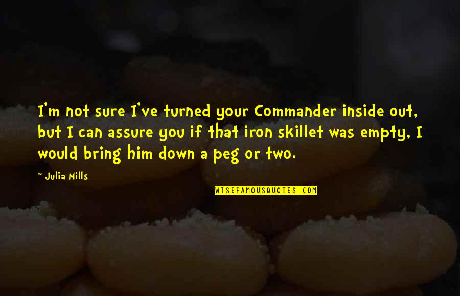 Best Skillet Quotes By Julia Mills: I'm not sure I've turned your Commander inside