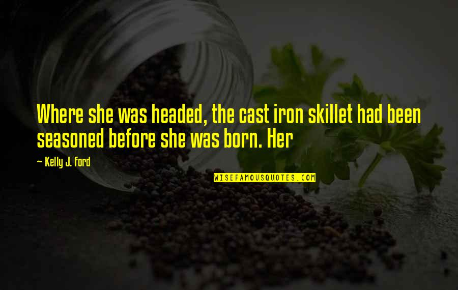 Best Skillet Quotes By Kelly J. Ford: Where she was headed, the cast iron skillet