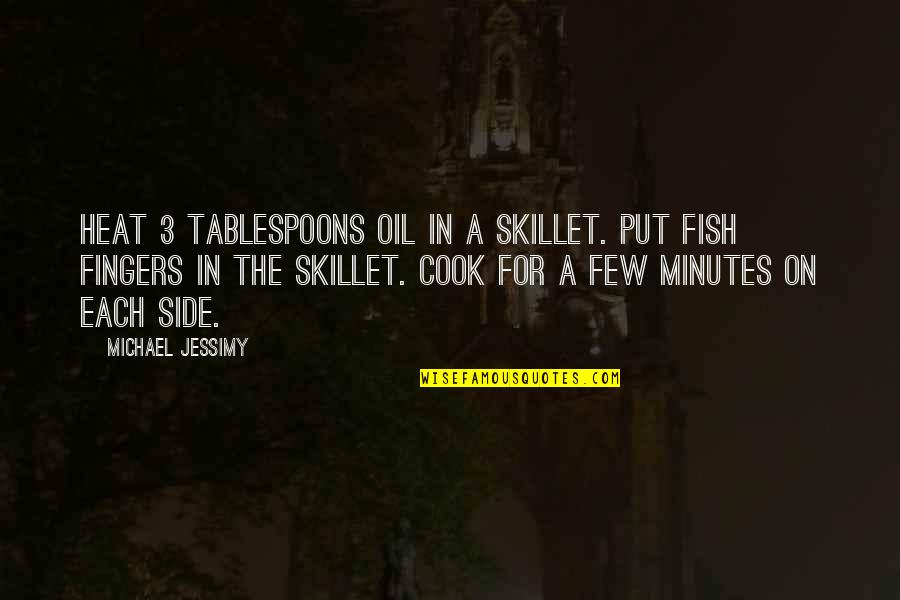 Best Skillet Quotes By Michael Jessimy: Heat 3 tablespoons oil in a skillet. Put