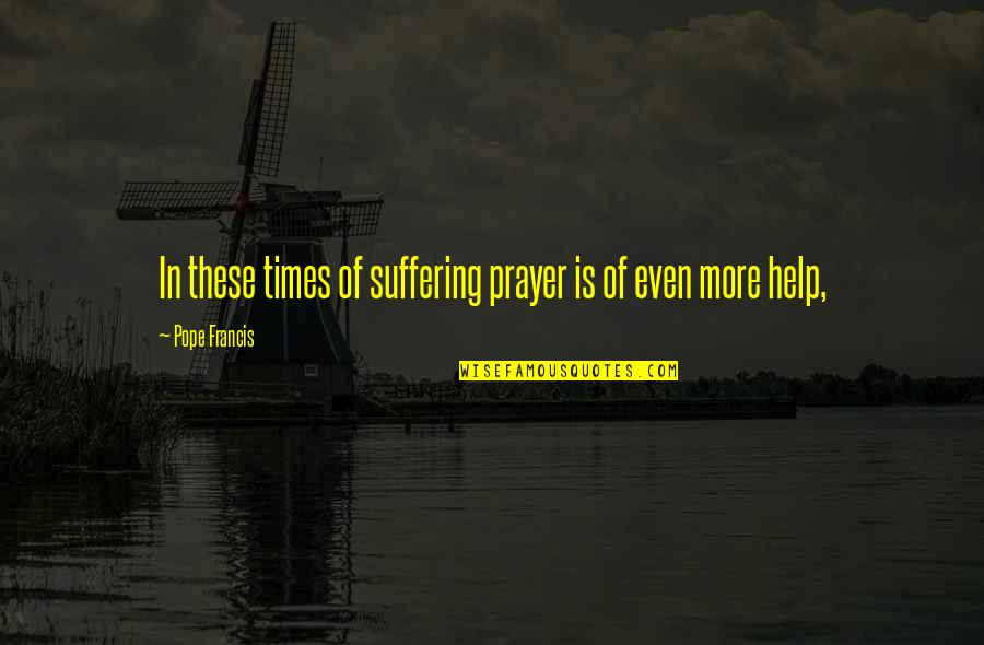 Best Skillet Quotes By Pope Francis: In these times of suffering prayer is of