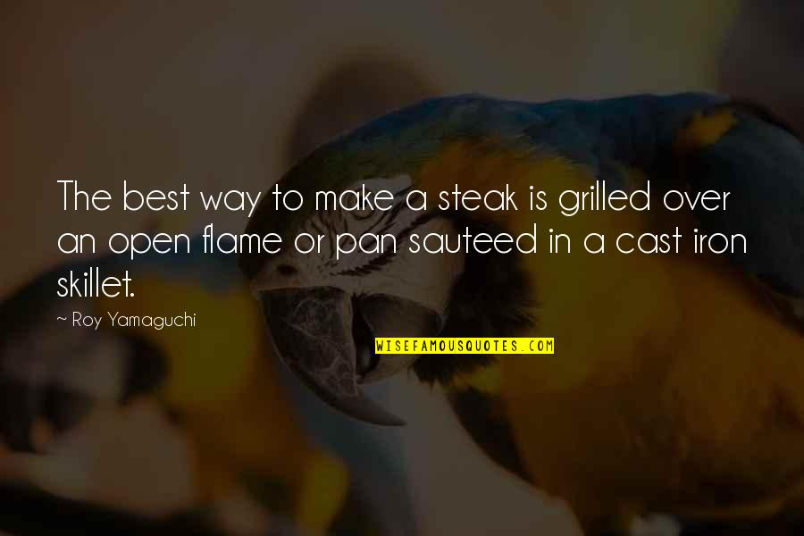 Best Skillet Quotes By Roy Yamaguchi: The best way to make a steak is
