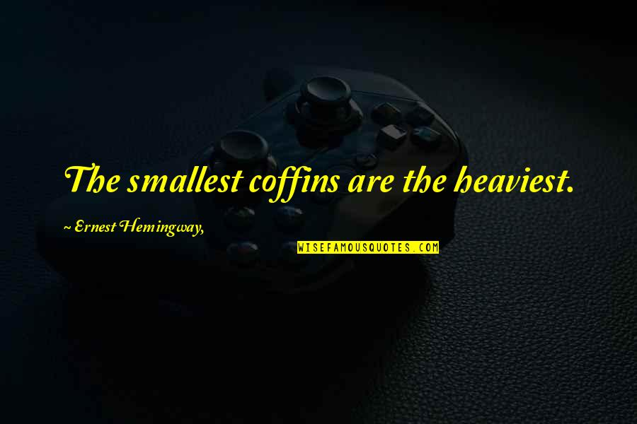 Best Smallest Quotes By Ernest Hemingway,: The smallest coffins are the heaviest.