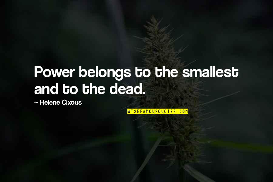 Best Smallest Quotes By Helene Cixous: Power belongs to the smallest and to the